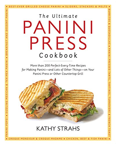 and Lots of Other Things – on Your Panini Press or Other Countertop Grill – The Ultimate Panini Press Cookbook: More Than 200 Perfect-Every-Time Recipes for Making Panini